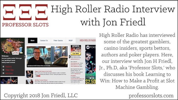 High Roller Radio has interviewed some of the greatest gamblers, casino insiders, sports bettors, authors and poker players. Here, our interview with Jon H Friedl, Jr., Ph.D, aka 'Professor Slots,' who discusses his book Learning to Win: How to Make a Profit at Slot Machine Gambling.