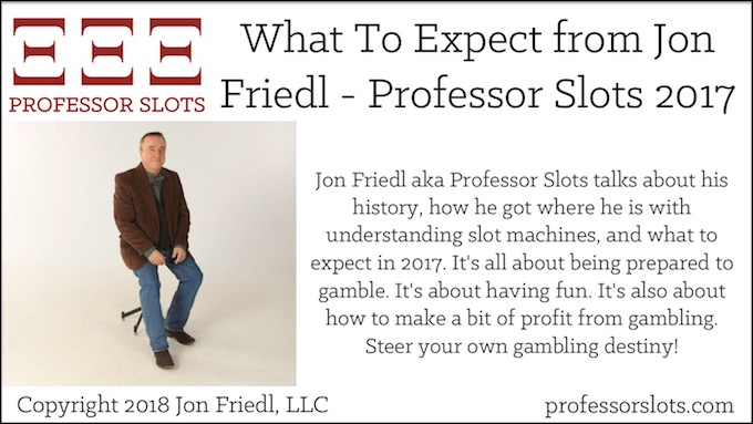 Professor Slots 2017: Jon Friedl aka Professor Slots talks about his history, how he got where he is with understanding slot machines, and what to expect in 2017. It's all about being prepared to gamble. It's about having fun. It's also about how to make a bit of profit from gambling. Steer your own gambling destiny!