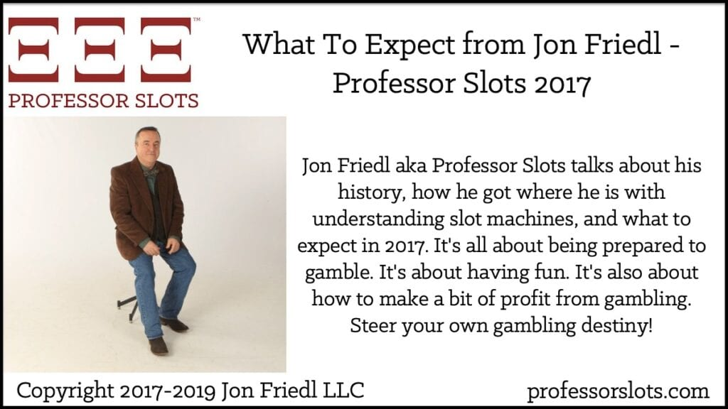 Jon Friedl aka Professor Slots talks about his history, how he got where he is with understanding slot machines, and what to expect in 2017. It's all about being prepared to gamble. It's about having fun. It's also about how to make a bit of profit from gambling. Steer your own gambling destiny!