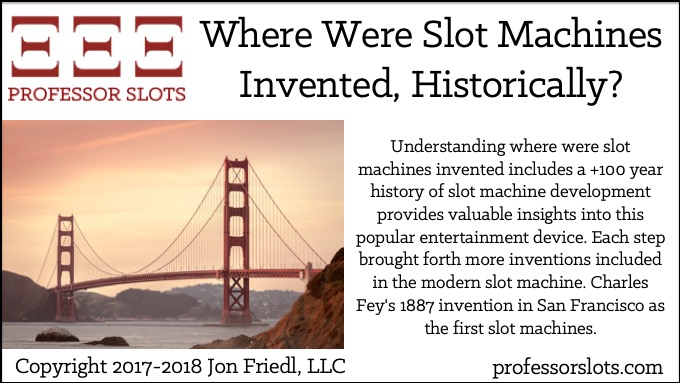 Understanding where were slot machines invented includes a +100 year history of slot machine development provides valuable insights into this popular entertainment device. Each step brought forth more inventions included in the modern slot machine. Charles Fey's 1887 invention in San Francisco as the first slot machines.