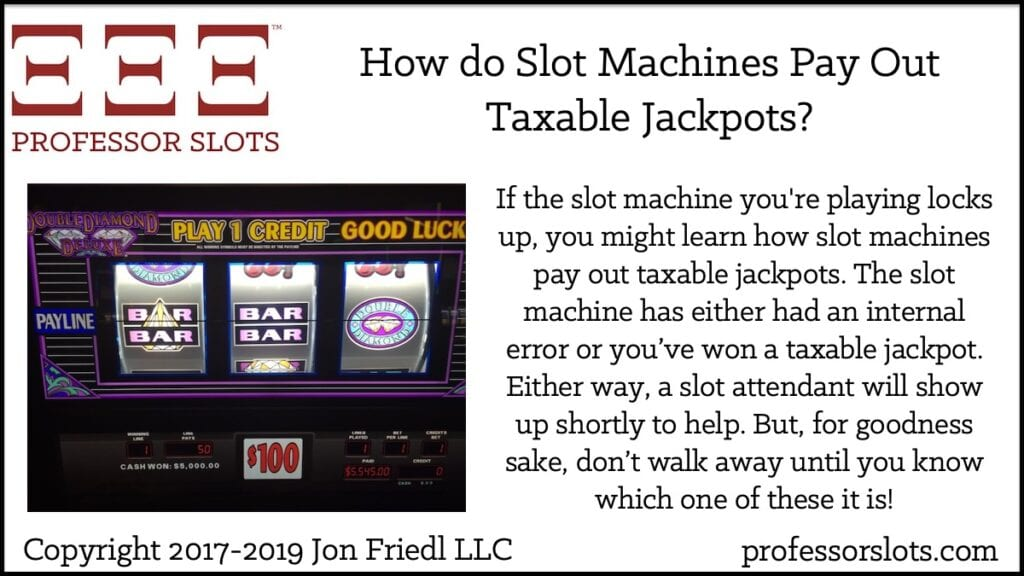 If the slot machine you're playing locks up, you might learn how slot machines pay out taxable jackpots. The slot machine has either had an internal error or you've won a taxable jackpot. Either way, a slot attendant will show up shortly to help. But, for goodness sake, don't walk away until you know which one of these it is!