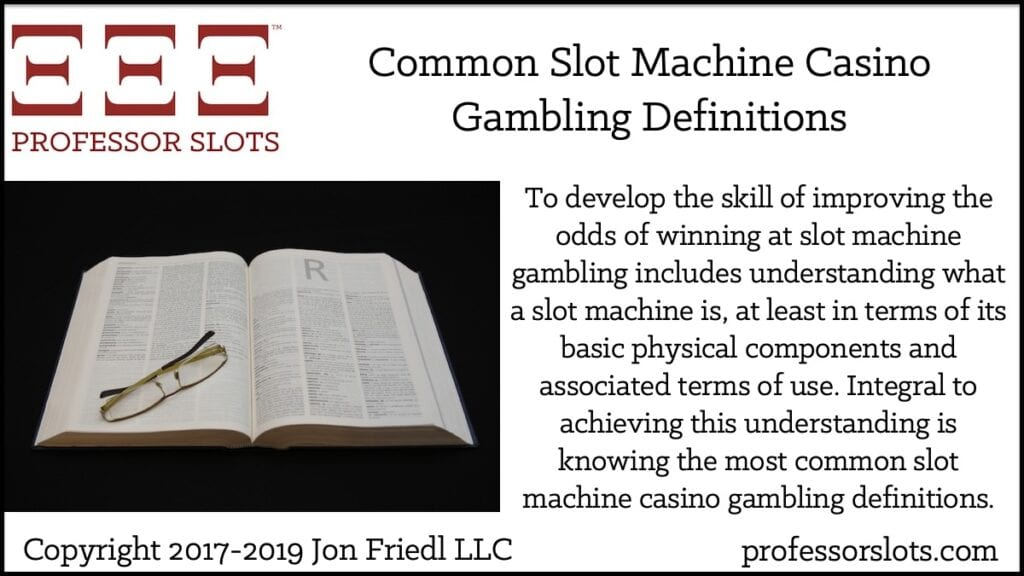 To develop the skill of improving the odds of winning at slot machine gambling includes understanding what a slot machine is, at least in terms of its basic physical components and associated terms of use. Integral to achieving this understanding is knowing the most common slot machine casino gambling definitions.