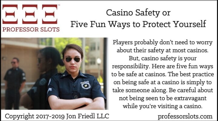 Players probably don't need to worry about their safety at most casinos. But, casino safety is your responsibility. Here are five fun ways to be safe at casinos. The best practice on being safe at a casino is simply to take someone along. Be careful about not being seen to be extravagant while you're visiting a casino.