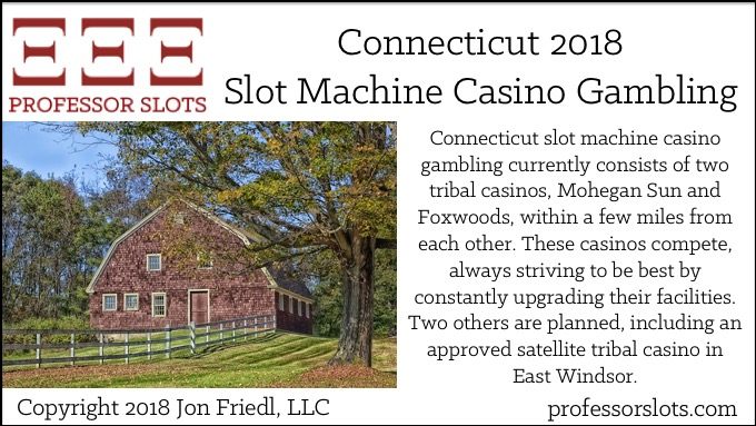 Connecticut slot machine casino gambling currently consists of two tribal casinos, Mohegan Sun and Foxwoods, within a few miles from each other. These casinos compete, always striving to be best by constantly upgrading their facilities. Two others are planned, including an approved satellite tribal casino in East Windsor.