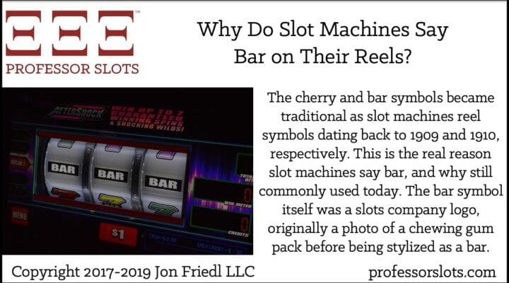 The cherry and bar symbols became traditional as slot machines reel symbols dating back to 1909 and 1910, respectively. This is the real reason slot machines say bar, and why still commonly used today. The bar symbol itself was a slots company logo, originally a photo of a chewing gum pack before being stylized as a bar.