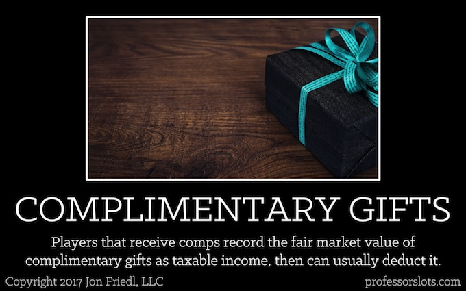 Players that receive comps record the fair market value of complimentary gifts as taxable income then can usually deduct it (Players Clubs).