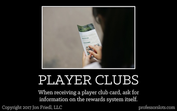 When receiving a player club card, ask for information on the rewards system itself (Players Clubs).