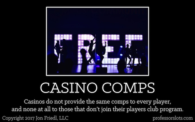 Casinos do not provide the same comps to every player, and none at all to those that don't join their players club program (Players Clubs).