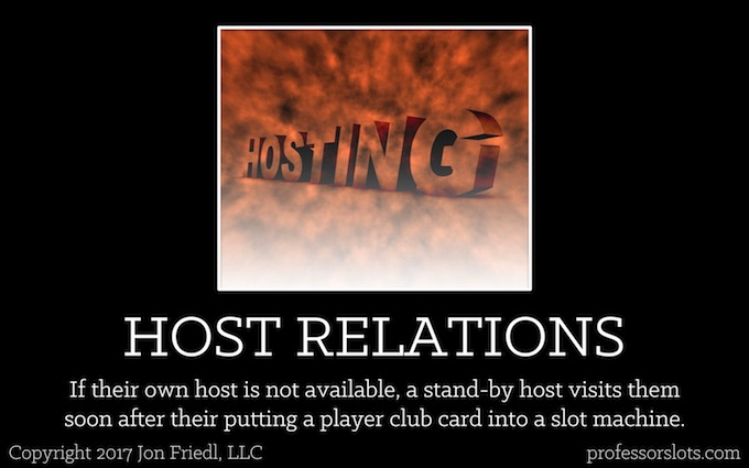 If their own host is not available, a standby host visits them soon after their putting a player club card into a slot machine (Players Clubs).