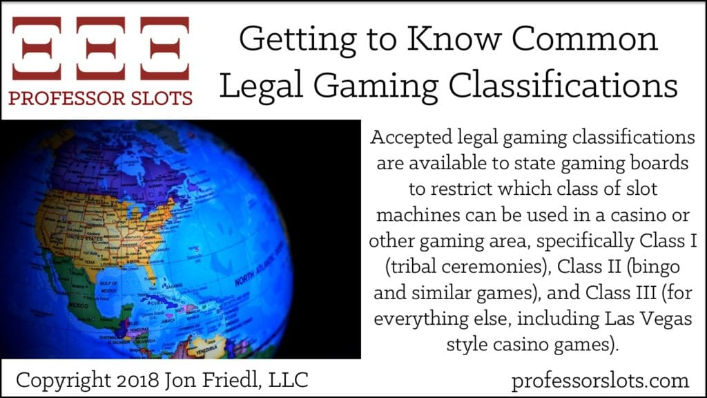 Accepted legal gaming classifications are available to state gaming boards to restrict which class of slot machines can be used in a casino or other gaming area, specifically Class I (tribal ceremonies), Class II (bingo and similar games), and Class III (for everything else, including Las Vegas style casino games).