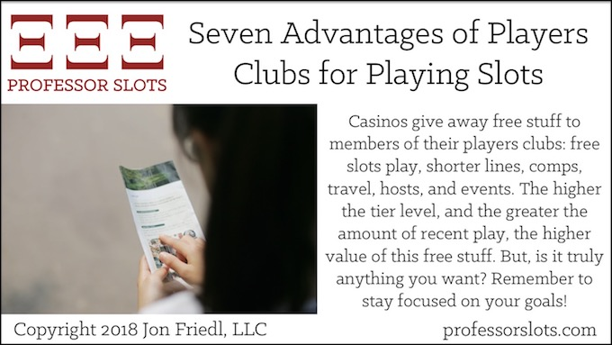 Casinos give away free stuff to members of their players clubs: free slots play, shorter lines, comps, travel, hosts, and events. The higher the tier level, and the greater the amount of recent play, the higher value of this free stuff.But, is it truly anything you want? Remember to stay focused on your goals!