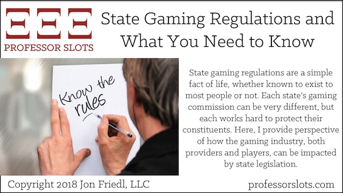State gaming regulations are a simple fact of life, whether known to exist to most people or not. Each state's gaming commission can be very different, but each works hard to protect their constituents. Here, I provide perspective of how the gaming industry, both providers and players, can be impacted by state legislation.