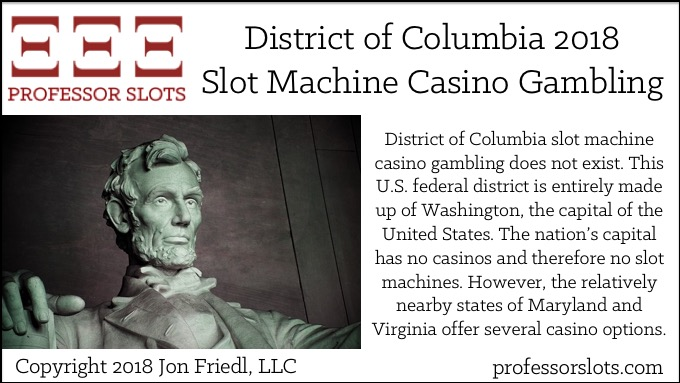 District of Columbia slot machine casino gambling does not exist. This U.S. federal district is entirely made up of Washington, the capital of the United States. The nation's capital has no casinos and therefore no slot machines. However, the relatively nearby states of Maryland and Virginia offer several casino options.