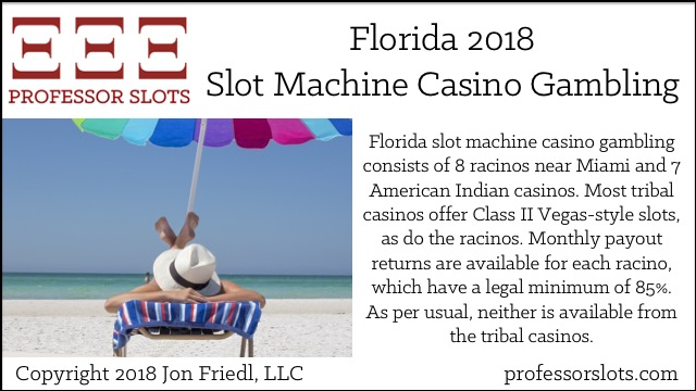 Florida slot machine casino gambling consists of 8 racinos near Miami and 7 American Indian casinos. Most tribal casinos offer Class II Vegas-style slots, as do the racinos. Monthly payout returns are available for each racino, which have a legal minimum of 85%. As per usual, neither is available from the tribal casinos.
