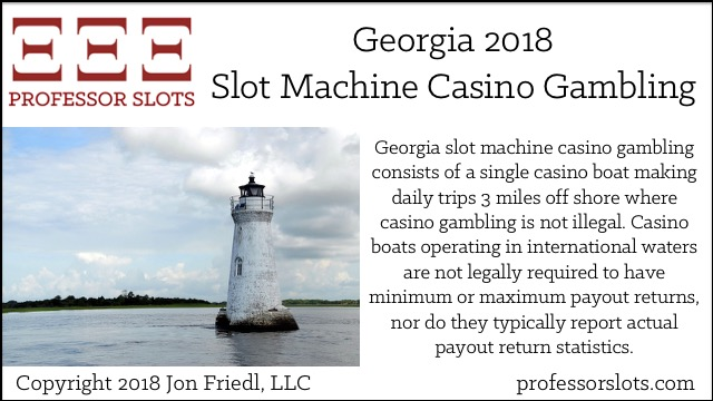 Georgia slot machine casino gambling consists of a single casino boat making daily trips 3 miles off shore where casino gambling is not illegal. Casino boats operating in international waters are not legally required to have minimum or maximum payout returns, nor do they typically report actual payout return statistics.