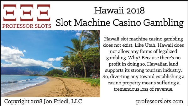 Hawaii slot machine casino gambling does not exist. Like Utah, Hawaii does not allow any forms of legalized gambling. Why? Because there's no profit in doing so. Hawaiian land supports its strong tourism industry. So, diverting any toward establishing a casino property means suffering a tremendous loss of revenue.