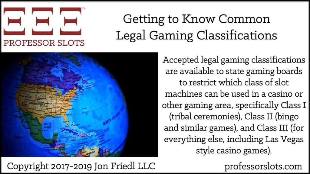 Accepted legal gaming classifications are available to state gaming boards to restrict which class of slot machines can be used in a casino or other gaming area, specifically Class I (tribal ceremonies), Class II (bingo), and Class III (for everything else, including Las Vegas style casino games).