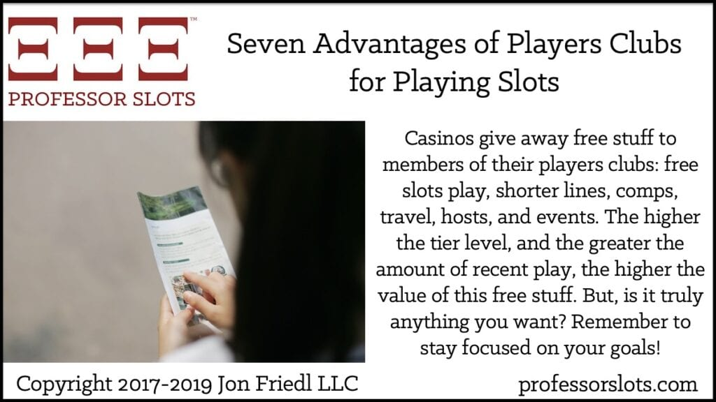 Casinos give away free stuff to members of their players clubs: free slots play, shorter lines, comps, travel, hosts, and events. The higher the tier level, and the greater the amount of recent play, the higher the value of this free stuff. But, is it truly anything you want? Remember to stay focused on your goals!