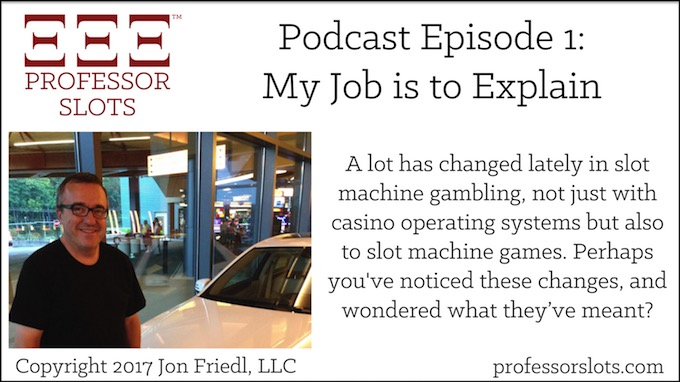 Professor Slots Podcast Episode #1: Introducing Professor Slots aka Jon Friedl. A lot has changed lately in slot machine casino gambling, with both casino operating systems and slot machines. Perhaps you've noticed these changes, and wondered what they've meant? Here, you'll find the explanations you've been wanting.