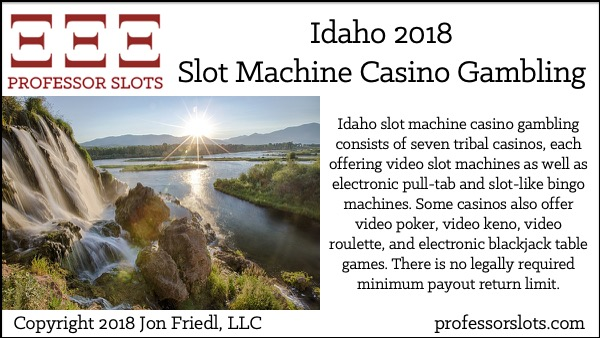 Idaho slot machine casino gambling consists of seven tribal casinos, each offering video slot machines as well as electronic pull-tab and slot-like bingo machines. Some casinos also offer video poker, video keno, video roulette, and electronic blackjack table games. There is no legally required minimum payout return limit.