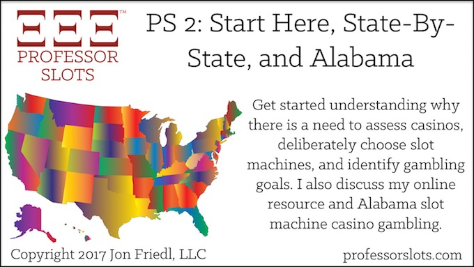 Professor Slots Podcast Episode #2: Start Here-State By State-Alabama Slots 2017. The importance of assessing casinos, choosing slot machines, identifying gambling goals, building an online resource, and Alabama slot machine casino gambling.