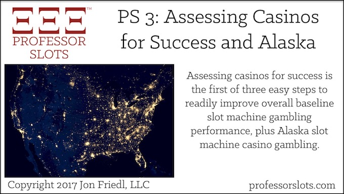 Professor Slots Podcast Episode #3: Assessing Casinos-Alaska Slots 2017. Detailing the first of three ways to readily increase overall baseline odds of winning to improve slot machine gambling performance through a process of assessing casinos available to slots enthusiasts. Plus, Alaska slot machine casino gambling.