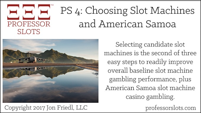 Professor Slots Podcast Episode #4: Choosing Slot Machines-American Samoa Slots 2017. Selecting candidate slot machines is the second of three easy steps to readily improve overall baseline slot machine gambling performance. Plus, American Samoa slot machine casino gambling.