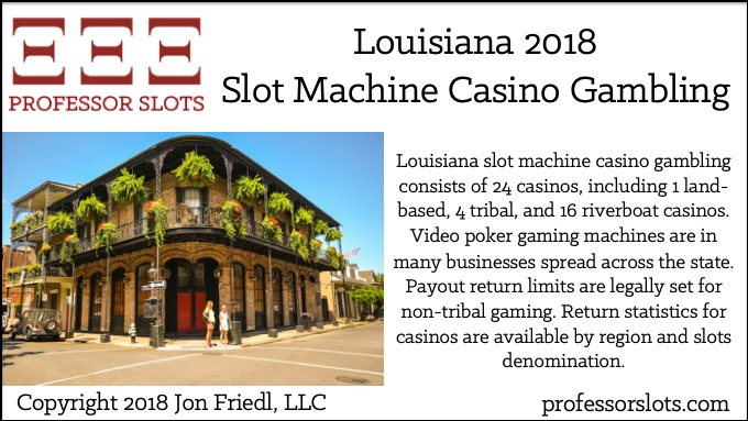 Louisiana slot machine casino gambling consists of 24 casinos, including 1 land-based, 4 tribal, and 16 riverboat casinos. Video poker gaming machines are in many businesses spread across the state. Payout return limits are legally set for non-tribal gaming. Return statistics for casinos are available by region and slots denomination.