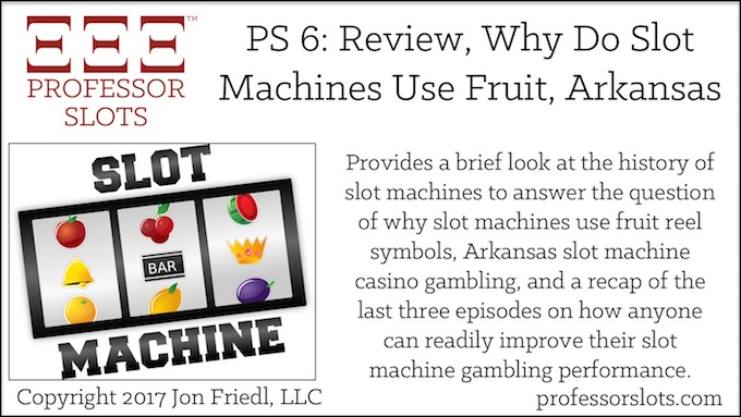 Professor Slots Podcast Episode #6: Why Do Slot Machines Use Fruit-Arkansas Slots 2017. A brief look at the history of slot machines to answer the question of why do slot machines use fruit reel symbols, Arkansas slot machine casino gambling, and a quick recap of the last three episodes.