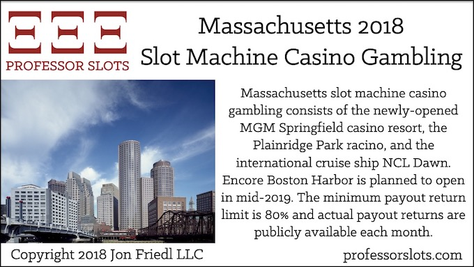 Massachusetts slot machine casino gambling consists of the newly-opened MGM Springfield casino resort, the Plainridge Park racino, and the international cruise ship NCL Dawn. Encore Boston Harbor is planned to open in mid-2019. The minimum payout return limit is 80% and actual payout returns are publicly available each month.
