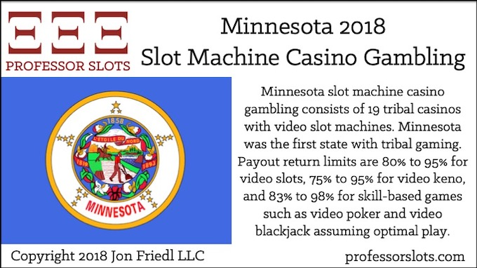 Minnesota slot machine casino gambling consists of 19 tribal casinos with video slot machines. Minnesota was the first state with tribal gaming. Payout return limits are 80% to 95% for video slots, 75% to 95% for video keno, and 83% to 98% for skill-based games such as video poker and video blackjack assuming optimal play.