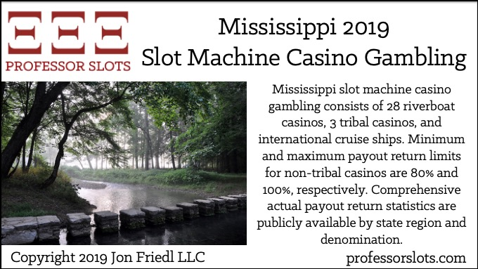 Mississippi slot machine casino gambling consists of 28 riverboat casinos, 3 tribal casinos, and international cruise ships. Minimum and maximum payout return limits for non-tribal casinos are 80% and 100%, respectively. Comprehensive actual payout return statistics are publicly available by state region and denomination.