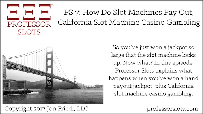 Professor Slots Podcast Episode #7: How Do Slot Machines Pay Out-California Slots 2017. So, you've just won a jackpot so large that the slot machine locks up. Now what? Find out what happens next, step by step. Plus, California slot machine casino gambling.