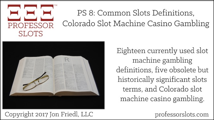 Professor Slots Podcast Episode #8: Common Slots Definitions-Colorado Slots 2017. Eighteen currently used slot machine gambling terms as well as five obsolete but historically significant slots terms. Plus, Colorado slot machine casino gambling.
