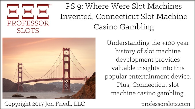 Professor Slots Podcast Episode #9: Where Were Slot Machines Invented-Connecticut Slots 2017. Understanding the +100 year history of slot machine development provides valuable insights into this popular entertainment device. Plus, Connecticut slot machine casino gambling.