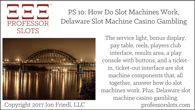 Professor Slots Podcast Episode #10: How Do Slot Machines Work-Delaware Slots 2017. Service light, bonus display, pay table, reels, players club interface, results area, a play console with buttons, & ticket-in, ticket-out interface are important slot machine components. Plus, Delaware slot machine casino gambling.
