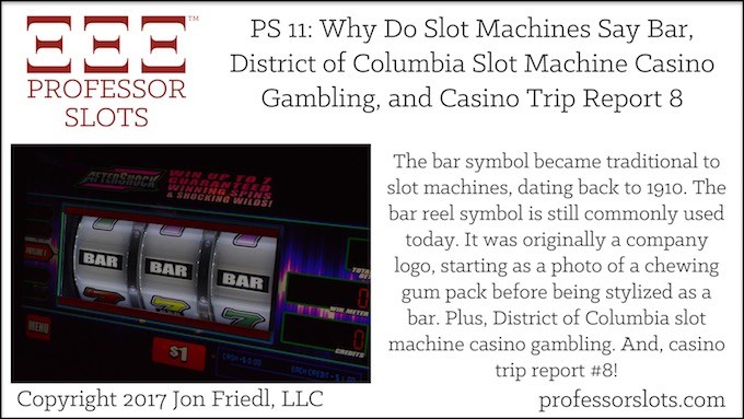 Professor Slots Podcast Episode #11: Why Do Slot Machines Say Bar-District of Columbia Slots 2017. The bar symbol became traditional to slot machines back in 1909. The bar symbol was originally a company logo. Also, District of Columbia slot machine casino gambling, and a report on my eighth casino visit of 2017.