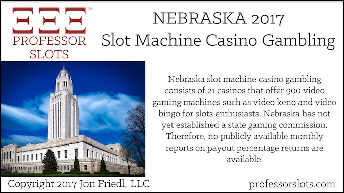 Nebraska slot machine casino gambling consists of 21 casinos that offer 900 video gaming machines such as video keno and video bingo for slots enthusiasts. Nebraska has not yet established a state gaming commission. Therefore, no publicly available monthly reports on payout percentage returns are available.