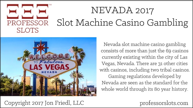 Nevada slot machine casino gambling consists of more than just the 69 casinos currently existing within the city of Las Vegas, Nevada. There are 31 other cities with casinos, including two tribal casinos. Gaming regulations developed by Nevada are seen as the standard for the whole world through its 80 year history.