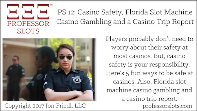 Professor Slots Podcast Episode #12: Casino Safety-Florida Slots 2017. Players probably don't need to worry about their safety at most casinos. But, casino safety is your responsibility. Here's fun ways to be safe at casinos. Also, Florida slot machine casino gambling and a casino trip report.