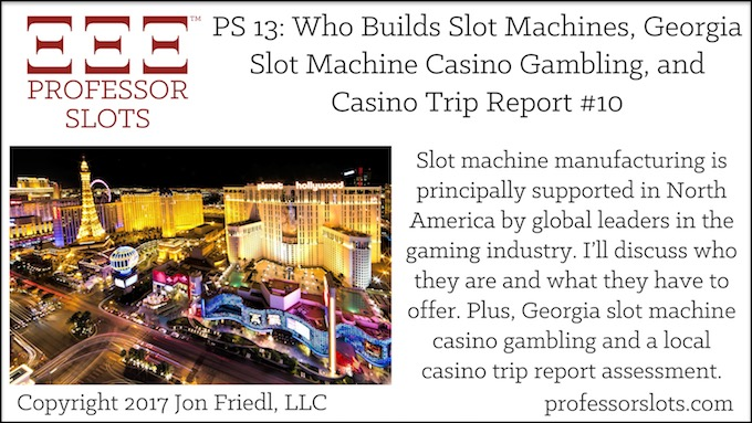 Professor Slots Podcast Episode #13: Who Builds Slot Machines-Georgia Slots 2017. Slot machine manufacturing is principally supported in North America by Scientific Games Corp. and International Game Technology PLC. Plus, Georgia slot machine casino gambling and a local casino assessment.