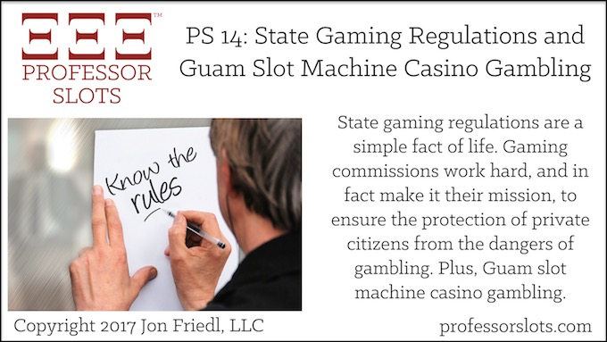 Professor Slots Podcast Episode #14: State Gaming Regulations-Guam Slots 2017.State gaming regulations are a simple fact of life. Gaming commissions work hard, and in fact make it their mission, to ensure the protection of private citizens from the dangers of gambling. Plus, Guam slot machine casino gambling.