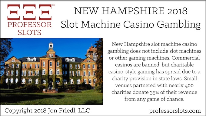 New Hampshire slot machine casino gambling does not include slot machines or other gaming machines. Commercial casinos are banned, but charitable casino-style gaming has spread due to a charity provision in state laws. Small venues partnered with nearly 400 charities donate 35% of their revenue from any game of chance.