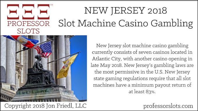 New Jersey slot machine casino gambling currently consists of 7 casinos located in Atlantic City, with another casino opening in late May 2018. New Jersey's gambling laws are the most permissive in the U.S. New Jersey state gaming regulations require that all slot machines have a minimum payout return of at least 83%.