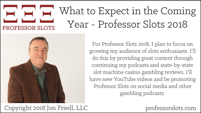 For Professor Slots 2018, I plan to focus on growing my audience of slots enthusiasts. I'll do this by providing great content through continuing my podcasts and state-by-state slot machine casino gambling reviews. I'll have new YouTube videos and be promoting Professor Slots on social media and other gambling podcasts.