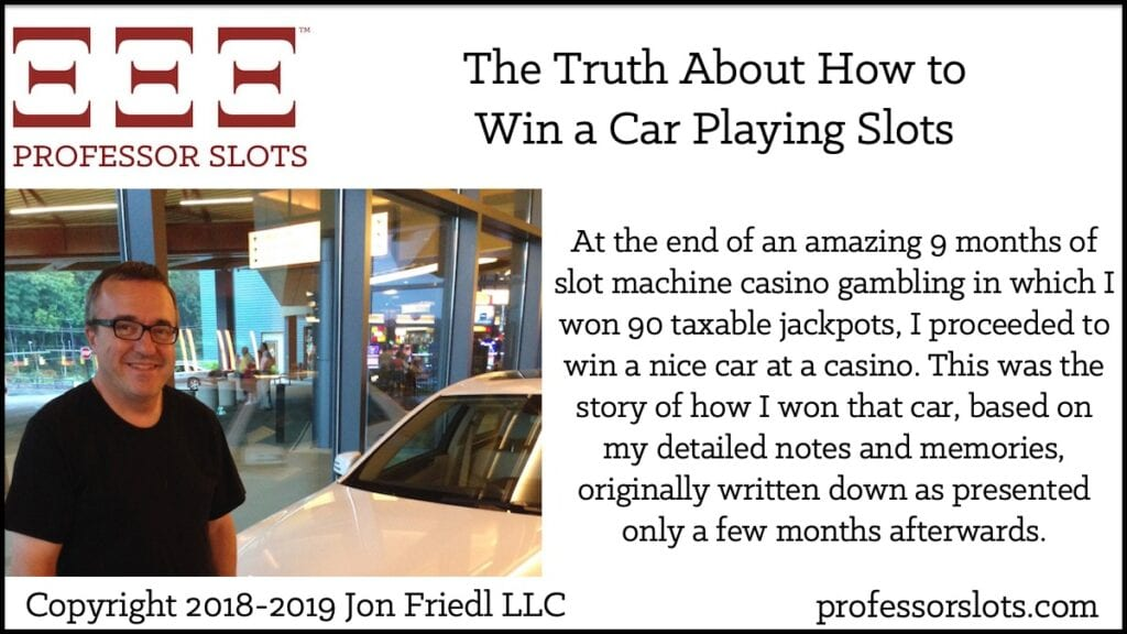 At the end of an amazing 9 months of slot machine casino gambling in which I won 90 taxable jackpots, I proceeded to win a nice car at a casino. This was the story of how I won that car, based on my detailed notes and memories, originally written down as presented only a few months afterwards.