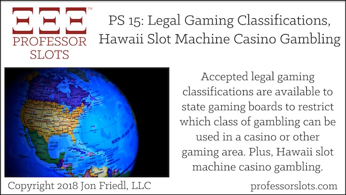 Professor Slots Podcast Episode #15: Legal Gaming Classifications-Hawaii Slots 2018. Accepted legal gaming classifications are available to state gaming boards to restrict which of three classes of slot machines can be used in a casino or other gaming establishment. Plus, Hawaii slot machine casino gambling.