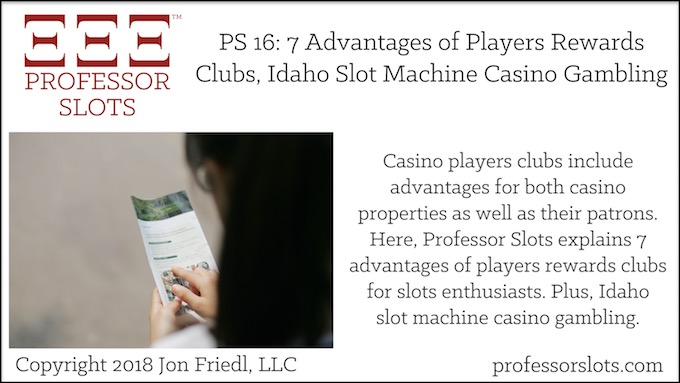 Professor Slots Podcast Episode #16: 7 Advantages of Players Rewards Clubs-Idaho Slots 2018. Casino players clubs include advantages for both casino properties as well as their patrons. Here, Professor Slots explains 7 advantages of players rewards clubs for slots enthusiasts. Plus, Idaho slot machine casino gambling.