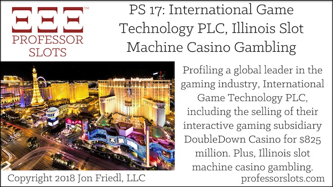 Professor Slots Podcast Episode #17: International Game Technology PLC-Illinois Slots 2018. Profiling a global leader in the gaming industry, International Game Technology PLC, including the selling of their interactive gaming subsidiary DoubleDown Casino for $825 million. Plus, Illinois slot machine casino gambling.