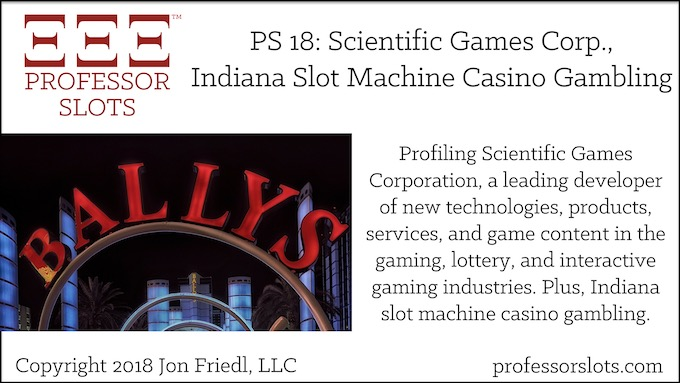 Professor Slots Podcast Episode #18: Scientific Games Corporation-Indiana Slots 2018. A company profile of Scientific Games Corporation, a leading developer of new technologies, products, services, and game content in the gaming, lottery, and interactive gaming industries. Plus, Indiana slot machine casino gambling.